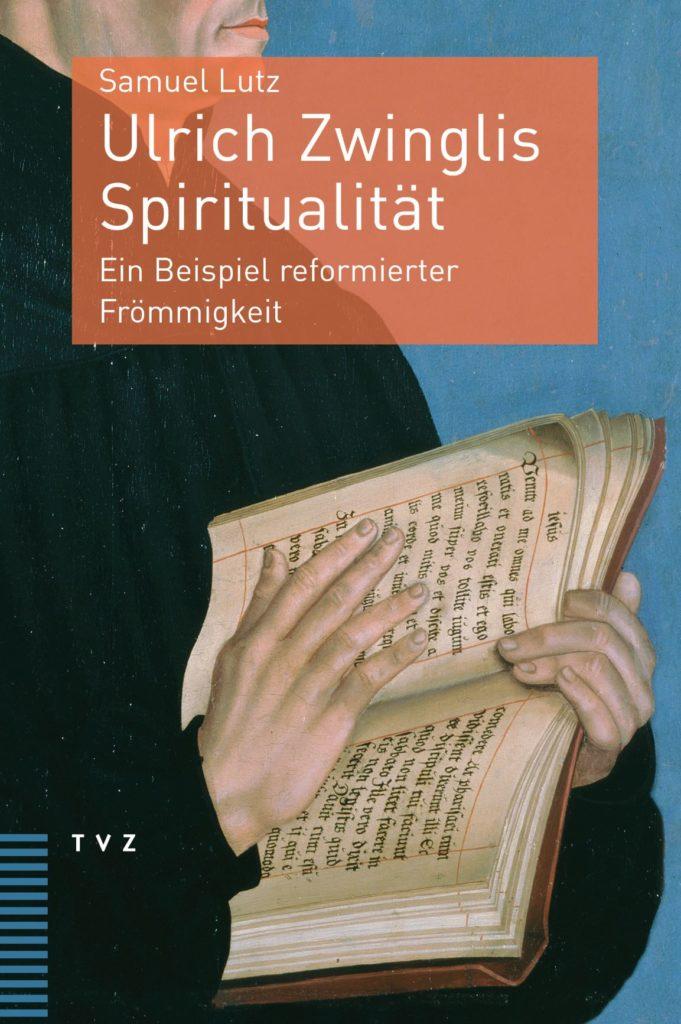 Ulrich Zwinglis Spiritualität: Ein Beispiel reformierter Frömmigkeit