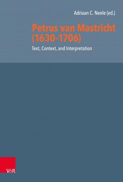 Petrus van Mastricht (1630-1706). Text, Context, and Interpretation