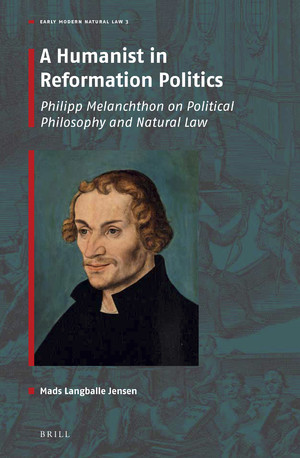 A Humanist in Reformation Politics: Philipp Melanchthon on Political Philosophy and Natural Law