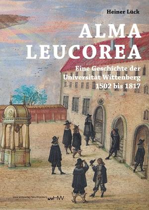 ALMA LEUCOREA. Eine Geschichte der Universität Wittenberg 1502 bis 1817