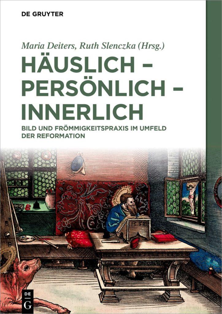 Häuslich – persönlich – innerlich. Bild und Frömmigkeitspraxis im Umfeld der Reformation