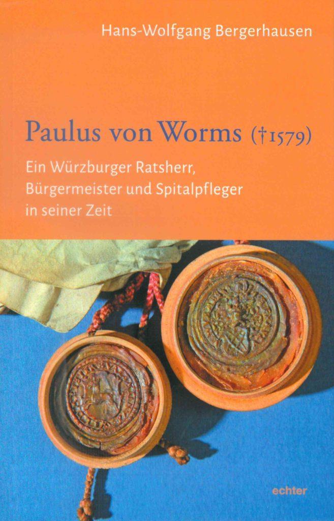 Paulus von Worms († 1579). Ein Würzburger Ratsherr, Bürgermeister und Spitalpfleger in seiner Zeit
