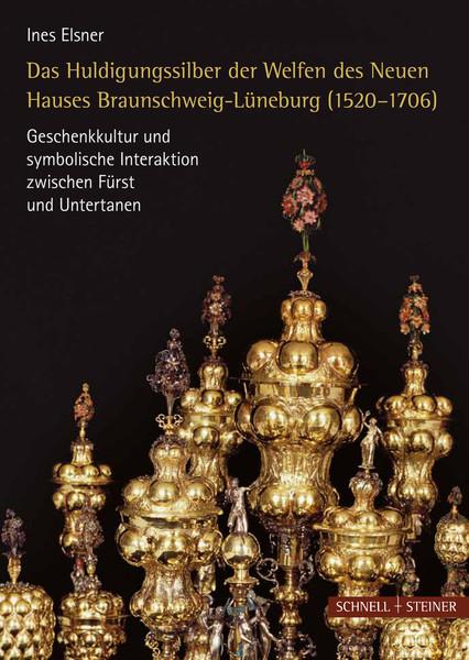 Das Huldigungssilber der Welfen des Neuen Hauses Braunschweig-Lüneburg (1520-1706). Geschenkkultur und symbolische Interaktion zwischen Fürst und Untertanen
