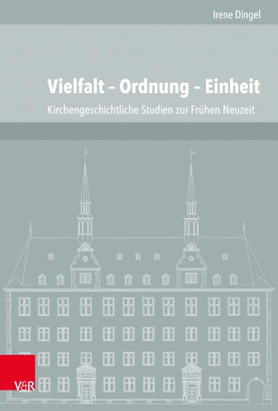 Vielfalt – Ordnung – Einheit. Kirchengeschichtliche Studien zur Frühen Neuzeit aus den Jahren 1997 bis 2015