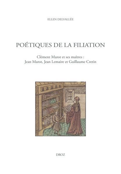 Poétiques de la filiation Clément Marot et ses maîtres : Jean Marot, Jean Lemaire et Guillaume Cretin